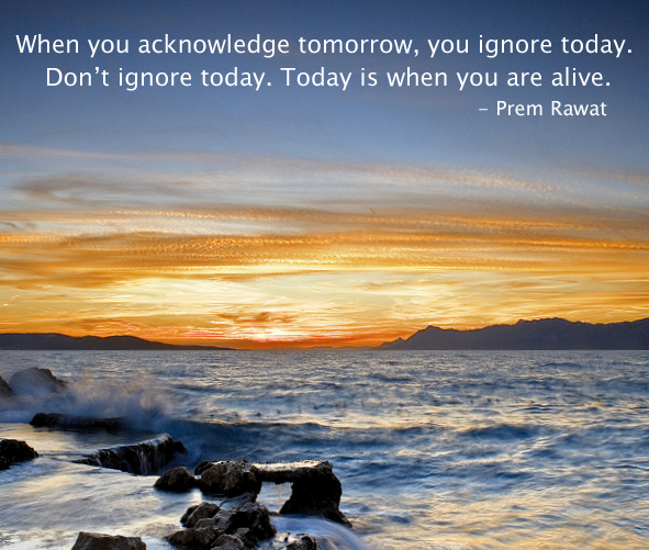 Prem Rawat Quote Of The Day: When You Acknowledge Tomorrow, You Ignore…