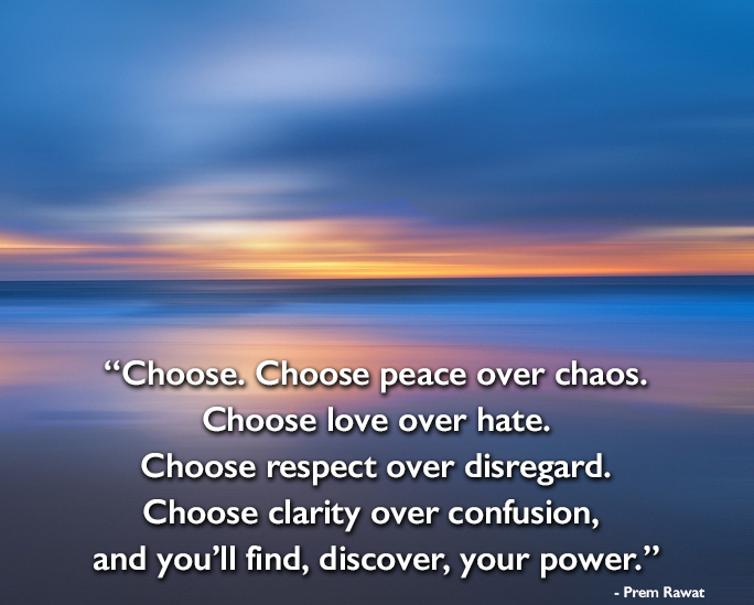 Choose. Choose peace over chaos. Choose love? Prem Rawat