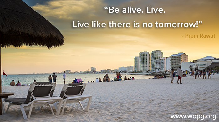 Be Alive. Live. Live Like There Is No Tomorrow!